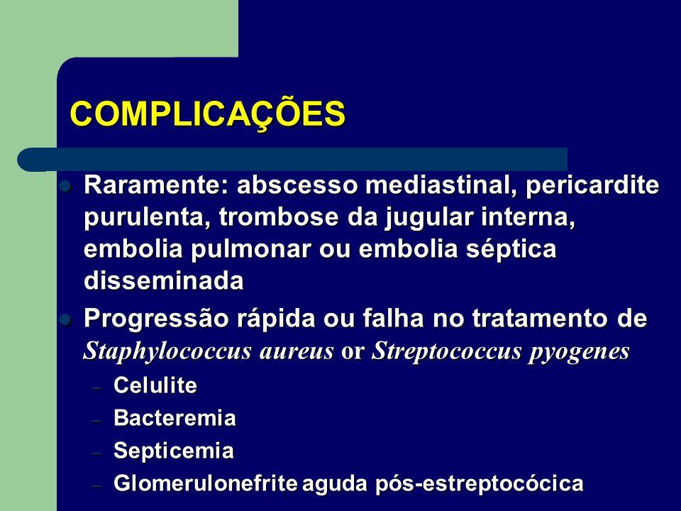 COMPLICAÇÕES Raramente: abscesso mediastinal, pericardite purulenta, trombose da jugular interna, embolia pulmonar ou embolia séptica disseminada.