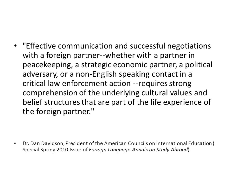 Effective communication and successful negotiations with a foreign partner--whether with a partner in peacekeeping, a strategic economic partner, a political adversary, or a non-English speaking contact in a critical law enforcement action --requires strong comprehension of the underlying cultural values and belief structures that are part of the life experience of the foreign partner.