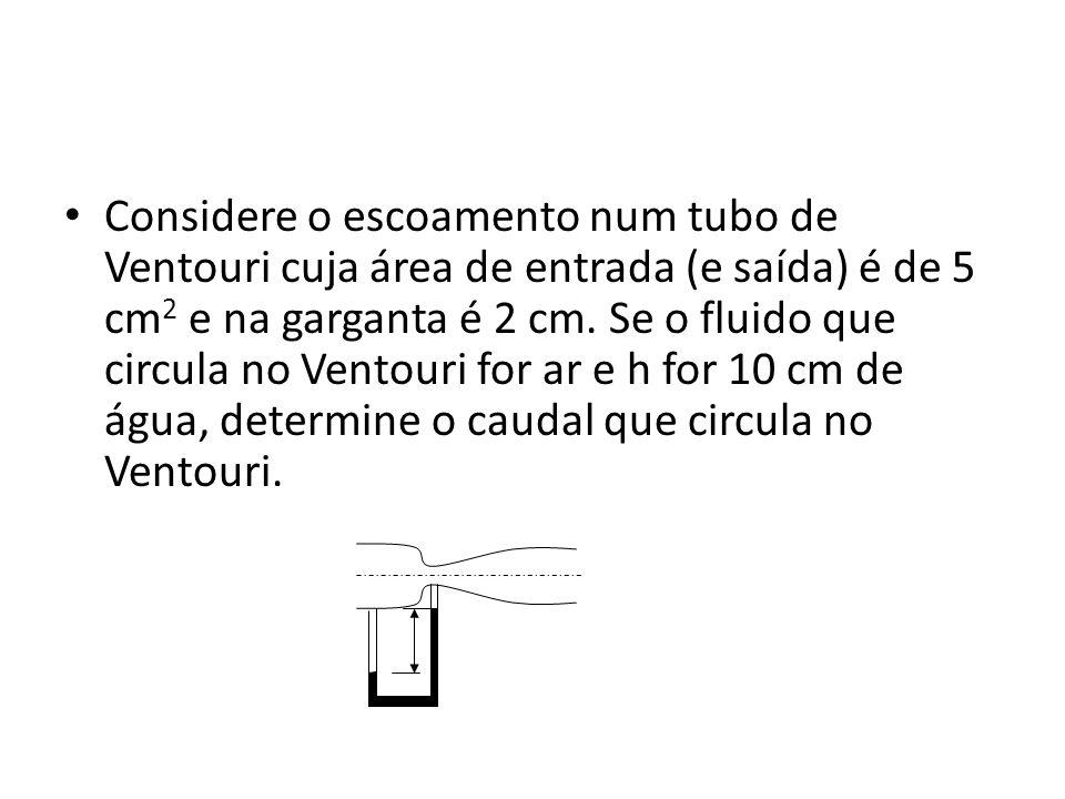 Considere o escoamento num tubo de Ventouri cuja área de entrada (e saída) é de 5 cm2 e na garganta é 2 cm.