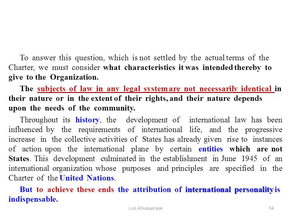 To answer this question, which is not settled by the actual terms of the Charter, we must consider what characteristics it was intended thereby to give to the Organization. The subjects of law in any legal system are not necessarily identical in their nature or in the extent of their rights, and their nature depends upon the needs of the community. Throughout its history, the development of international law has been influenced by the requirements of international life, and the progressive increase in the collective activities of States has already given rise to instances of action upon the international plane by certain entities which are not States. This development culminated in the establishment in June 1945 of an international organization whose purposes and principles are specified in the Charter of the United Nations. But to achieve these ends the attribution of international personality is indispensable.