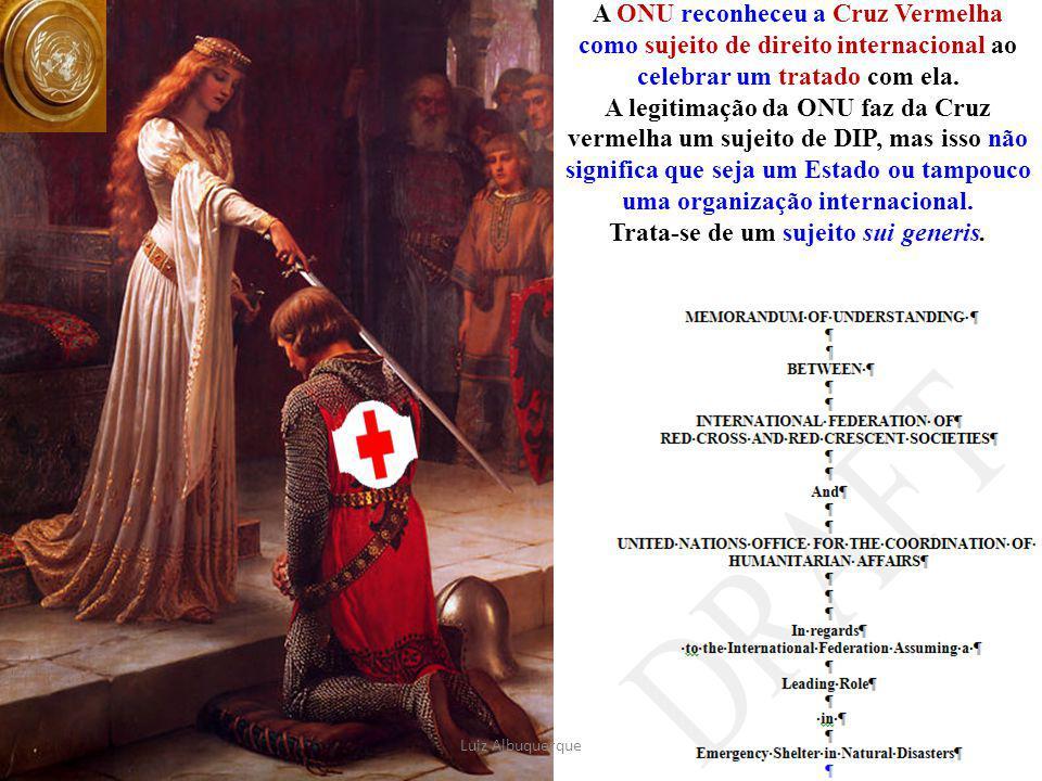 A ONU reconheceu a Cruz Vermelha como sujeito de direito internacional ao celebrar um tratado com ela. A legitimação da ONU faz da Cruz vermelha um sujeito de DIP, mas isso não significa que seja um Estado ou tampouco uma organização internacional. Trata-se de um sujeito sui generis.