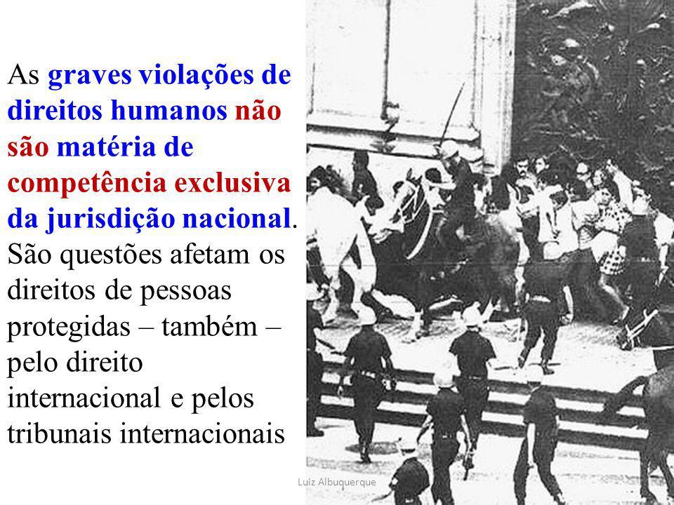 As graves violações de direitos humanos não são matéria de competência exclusiva da jurisdição nacional. São questões afetam os direitos de pessoas protegidas – também – pelo direito internacional e pelos tribunais internacionais