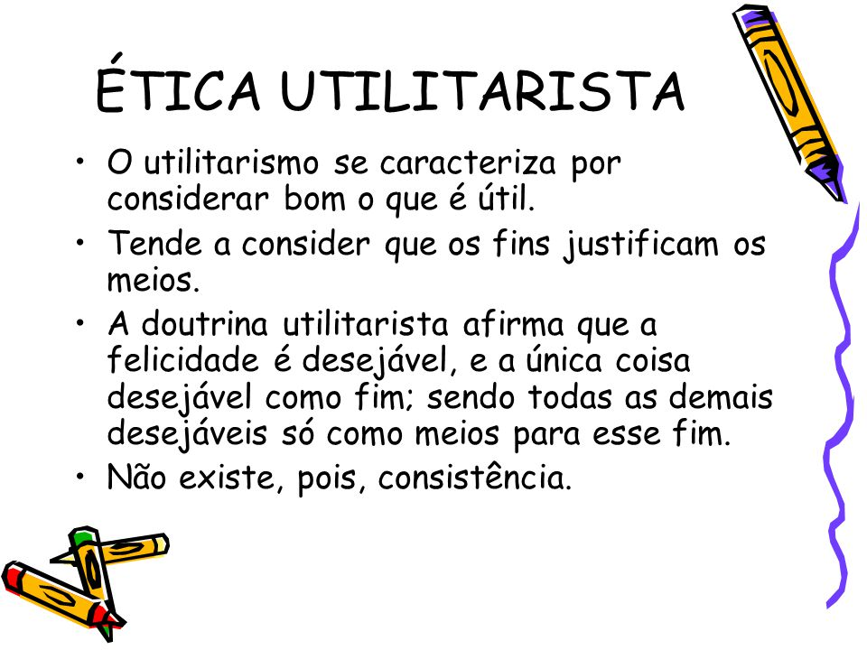 ÉTICA UTILITARISTA O utilitarismo se caracteriza por considerar bom o que é útil. Tende a consider que os fins justificam os meios.