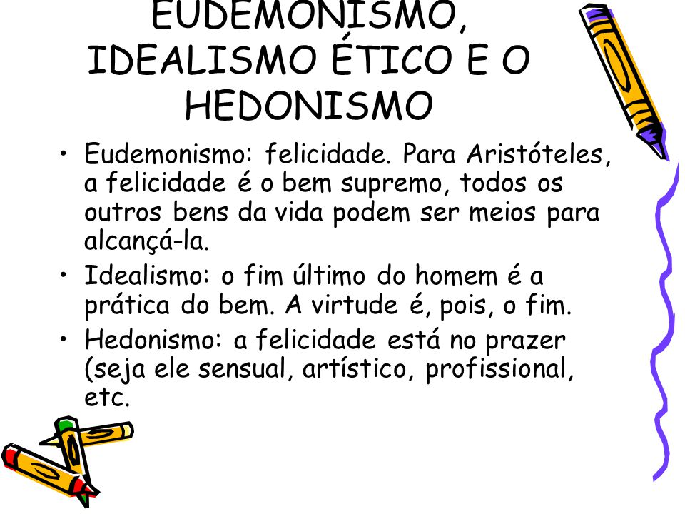 EUDEMONISMO, IDEALISMO ÉTICO E O HEDONISMO