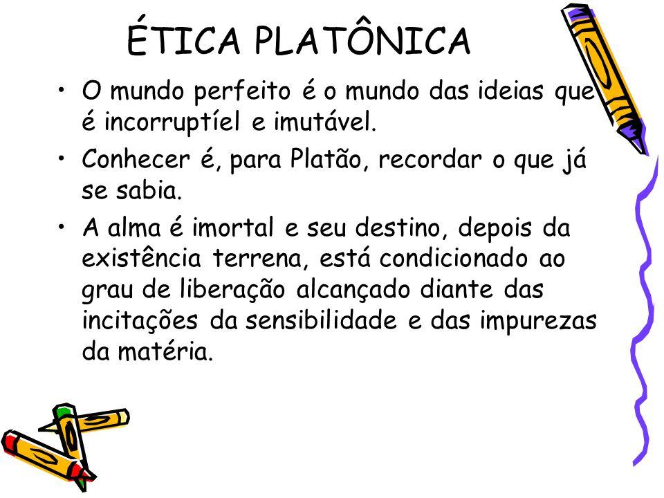 ÉTICA PLATÔNICA O mundo perfeito é o mundo das ideias que é incorruptíel e imutável. Conhecer é, para Platão, recordar o que já se sabia.