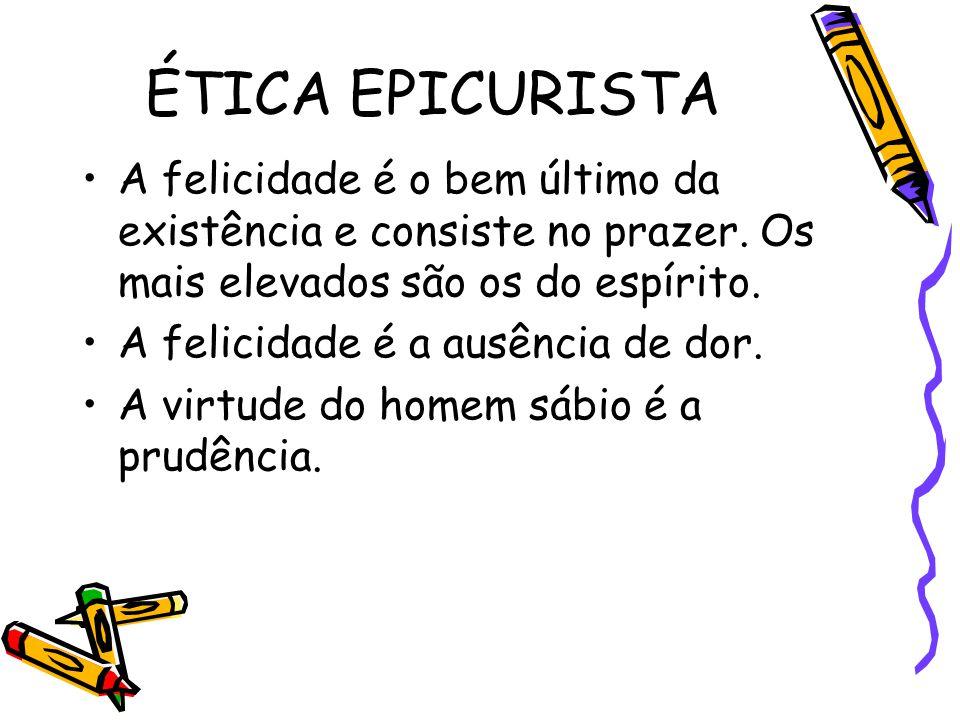 ÉTICA EPICURISTA A felicidade é o bem último da existência e consiste no prazer. Os mais elevados são os do espírito.