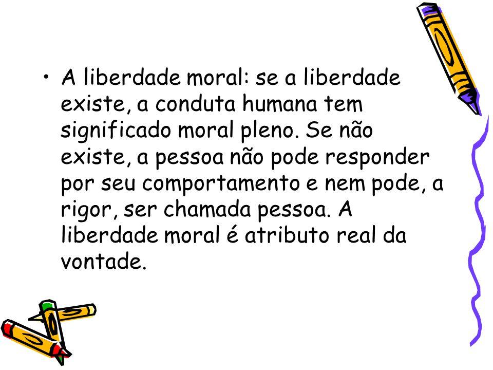A liberdade moral: se a liberdade existe, a conduta humana tem significado moral pleno.