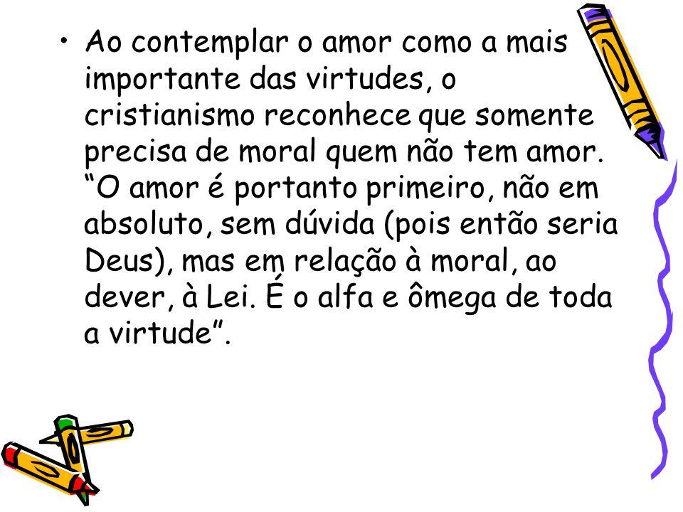 Ao contemplar o amor como a mais importante das virtudes, o cristianismo reconhece que somente precisa de moral quem não tem amor.