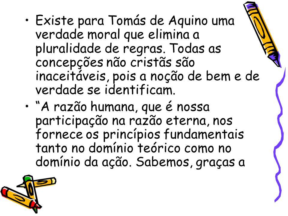 Existe para Tomás de Aquino uma verdade moral que elimina a pluralidade de regras. Todas as concepções não cristãs são inaceitáveis, pois a noção de bem e de verdade se identificam.