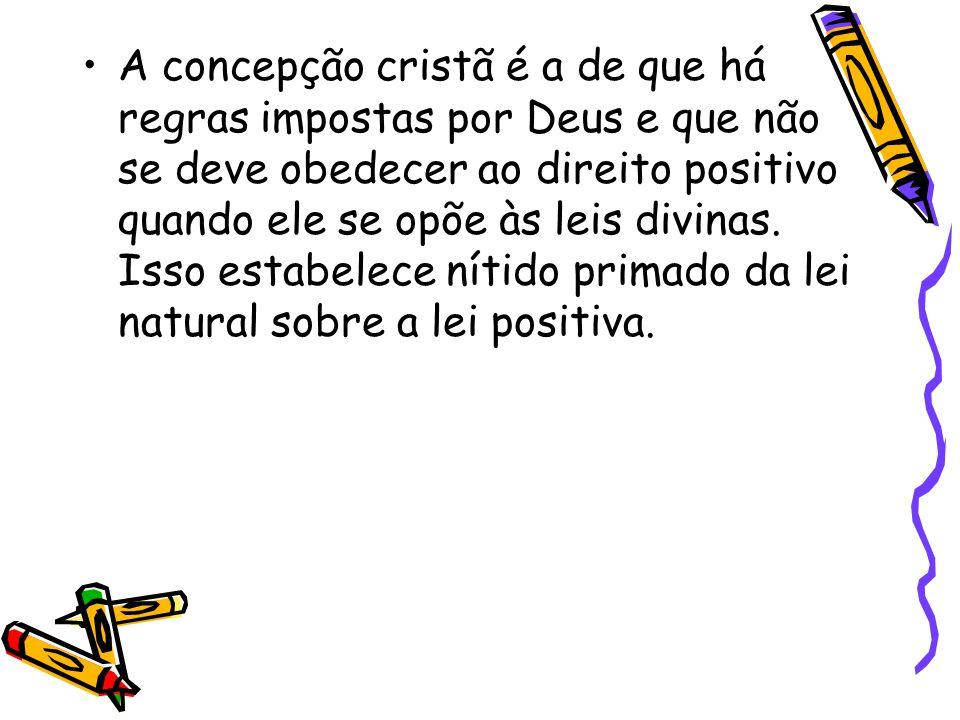 A concepção cristã é a de que há regras impostas por Deus e que não se deve obedecer ao direito positivo quando ele se opõe às leis divinas.