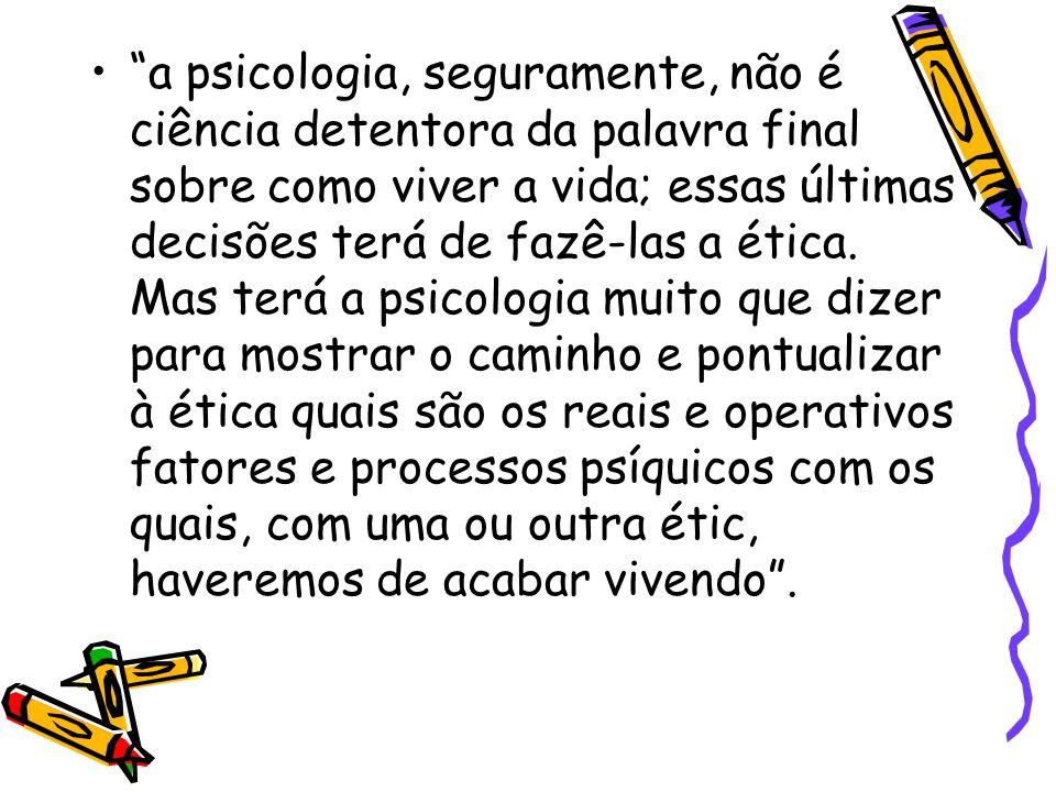 a psicologia, seguramente, não é ciência detentora da palavra final sobre como viver a vida; essas últimas decisões terá de fazê-las a ética.