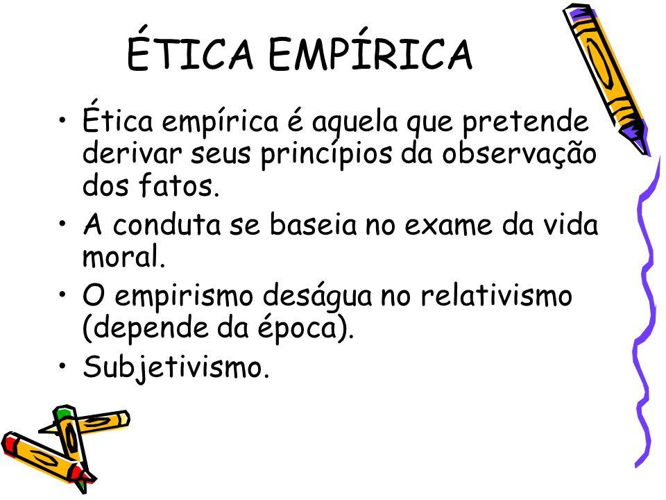 ÉTICA EMPÍRICA Ética empírica é aquela que pretende derivar seus princípios da observação dos fatos.