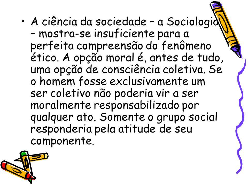 A ciência da sociedade – a Sociologia – mostra-se insuficiente para a perfeita compreensão do fenômeno ético.