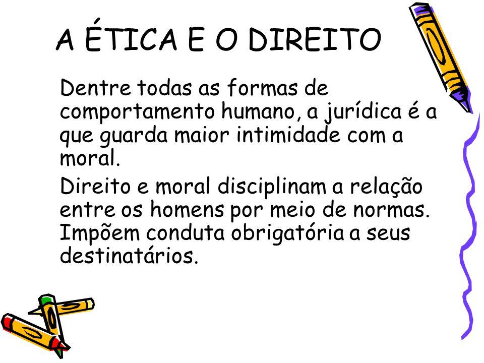 A ÉTICA E O DIREITO Dentre todas as formas de comportamento humano, a jurídica é a que guarda maior intimidade com a moral.