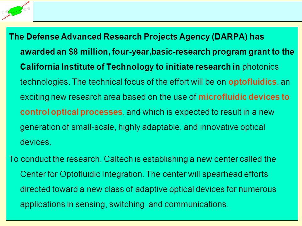 The Defense Advanced Research Projects Agency (DARPA) has awarded an $8 million, four-year,basic-research program grant to the California Institute of Technology to initiate research in photonics technologies. The technical focus of the effort will be on optofluidics, an exciting new research area based on the use of microfluidic devices to control optical processes, and which is expected to result in a new generation of small-scale, highly adaptable, and innovative optical devices.