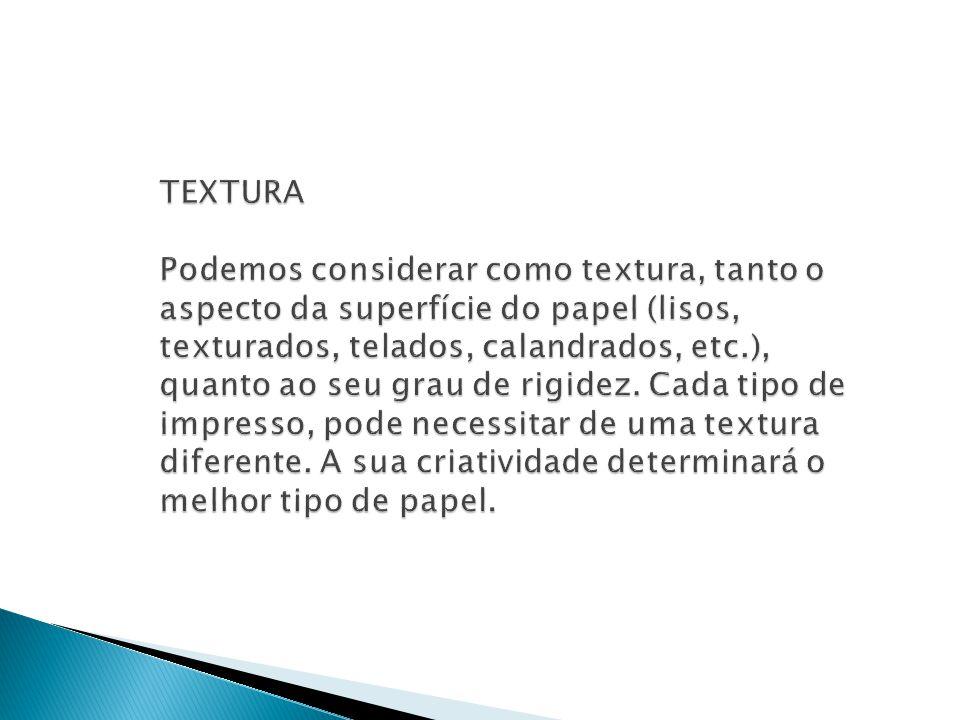 TEXTURA Podemos considerar como textura, tanto o aspecto da superfície do papel (lisos, texturados, telados, calandrados, etc.), quanto ao seu grau de rigidez.