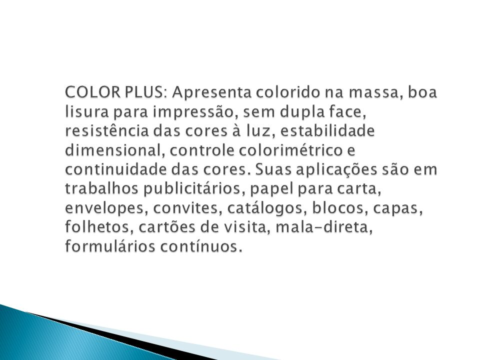 COLOR PLUS: Apresenta colorido na massa, boa lisura para impressão, sem dupla face, resistência das cores à luz, estabilidade dimensional, controle colorimétrico e continuidade das cores.