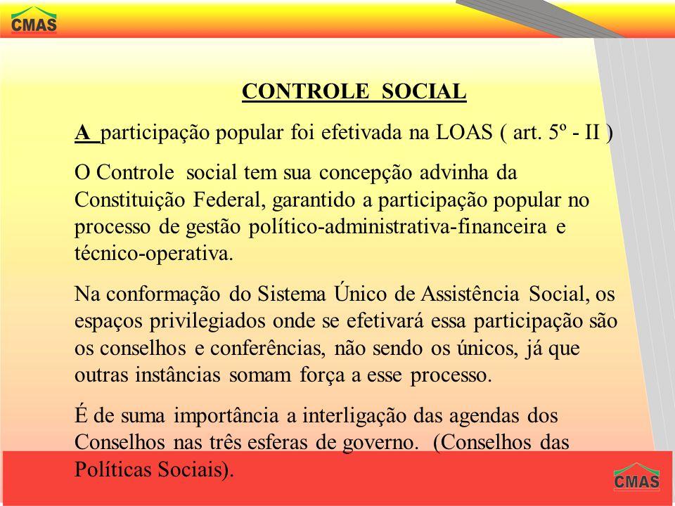CONTROLE SOCIAL A participação popular foi efetivada na LOAS ( art. 5º - II )