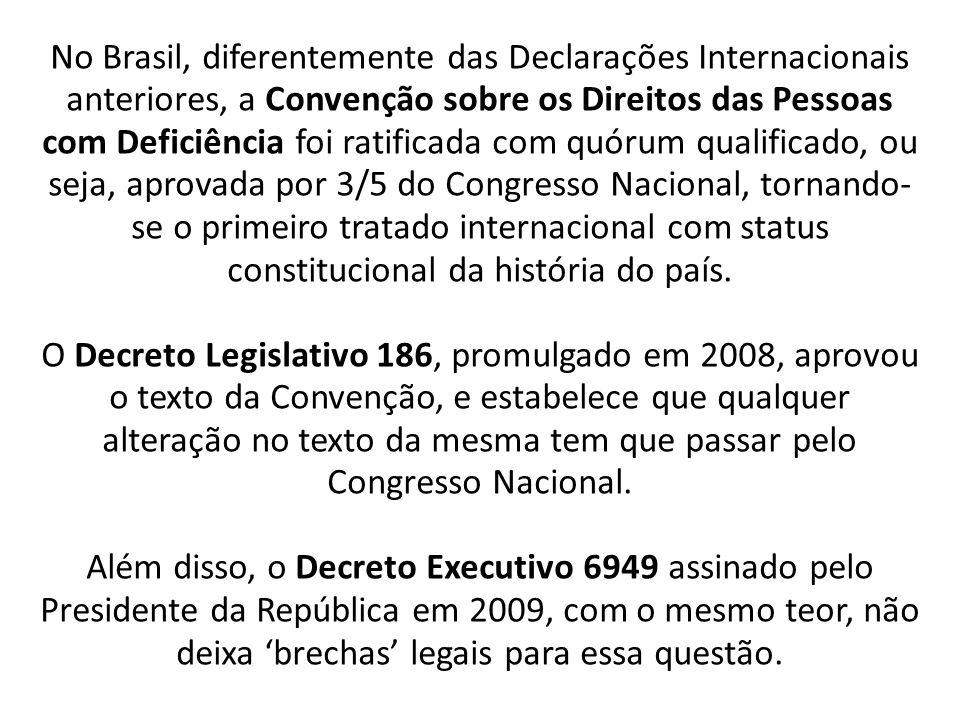 No Brasil, diferentemente das Declarações Internacionais anteriores, a Convenção sobre os Direitos das Pessoas com Deficiência foi ratificada com quórum qualificado, ou seja, aprovada por 3/5 do Congresso Nacional, tornando-se o primeiro tratado internacional com status constitucional da história do país.