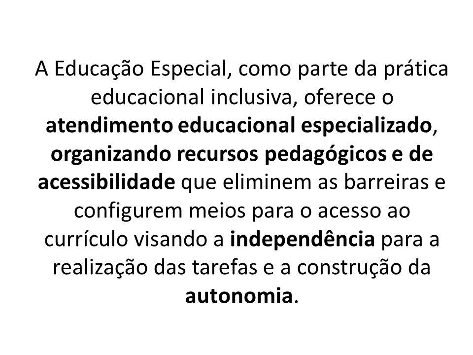 A Educação Especial, como parte da prática educacional inclusiva, oferece o atendimento educacional especializado, organizando recursos pedagógicos e de acessibilidade que eliminem as barreiras e configurem meios para o acesso ao currículo visando a independência para a realização das tarefas e a construção da autonomia.