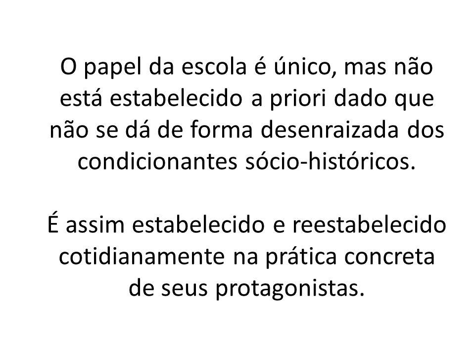 O papel da escola é único, mas não está estabelecido a priori dado que não se dá de forma desenraizada dos condicionantes sócio-históricos.