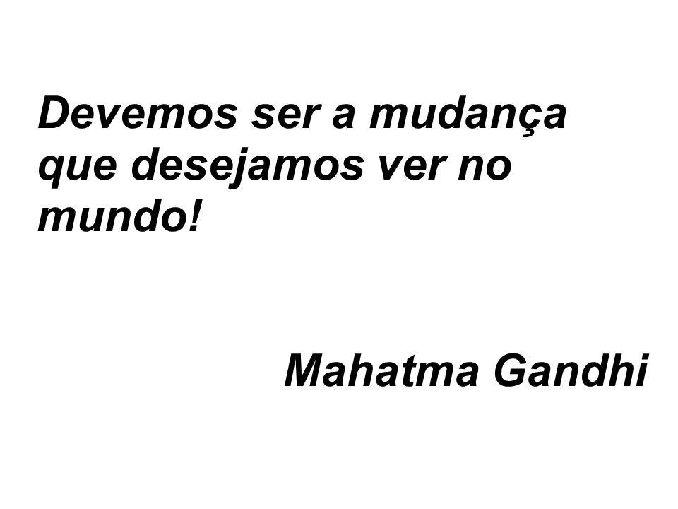 Devemos ser a mudança que desejamos ver no mundo! Mahatma Gandhi