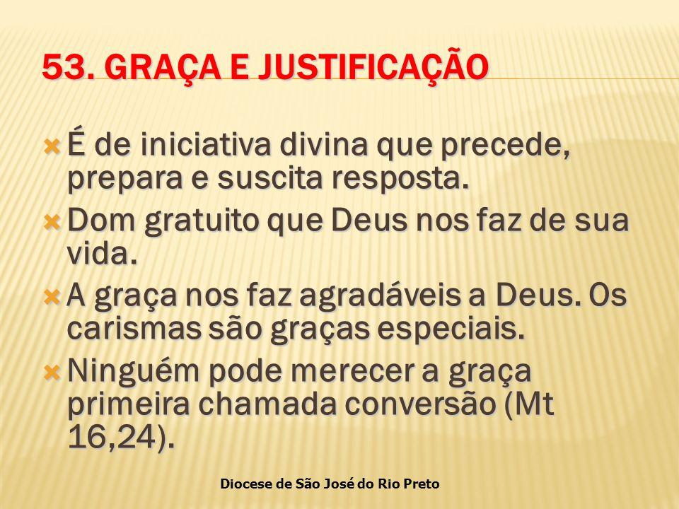 53. GRAÇA E JUSTIFICAÇÃO É de iniciativa divina que precede, prepara e suscita resposta. Dom gratuito que Deus nos faz de sua vida.