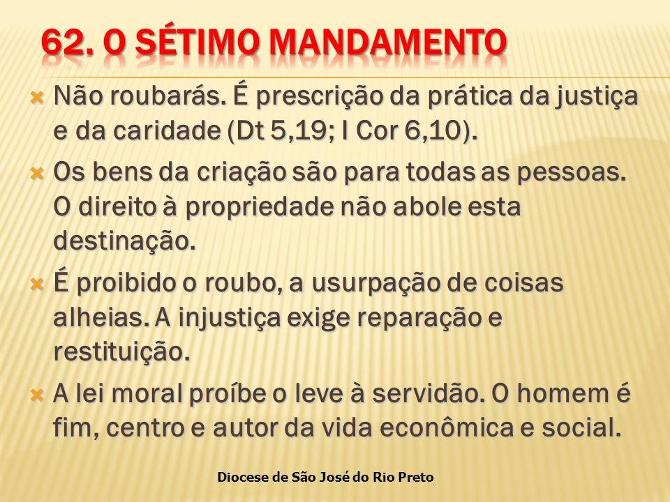 62. O SÉTIMO MANDAMENTO Não roubarás. É prescrição da prática da justiça e da caridade (Dt 5,19; I Cor 6,10).