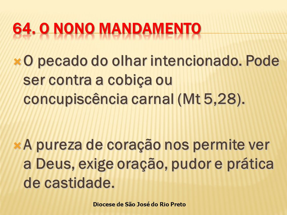 64. O NONO MANDAMENTO O pecado do olhar intencionado. Pode ser contra a cobiça ou concupiscência carnal (Mt 5,28).