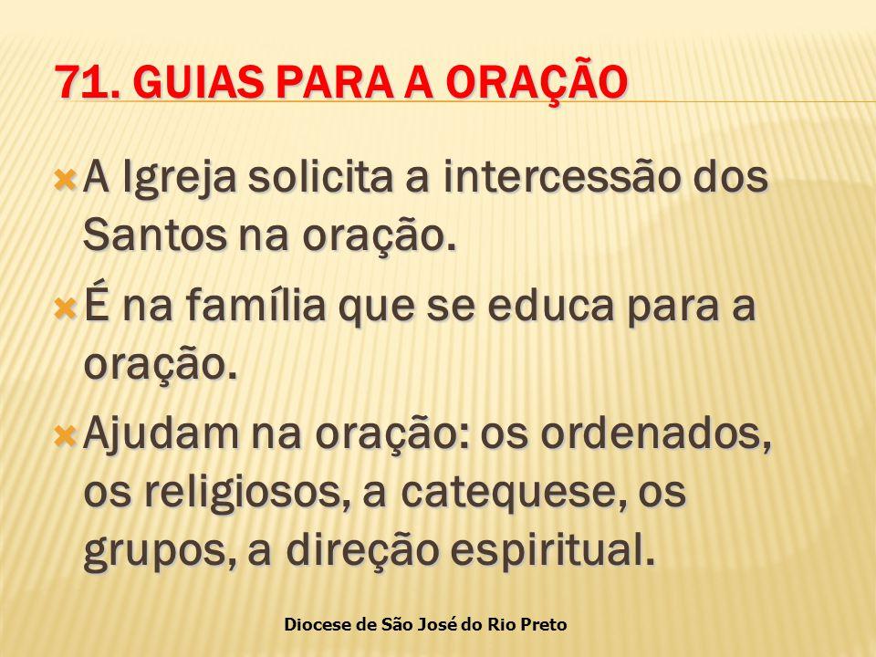 71. GUIAS PARA A ORAÇÃO A Igreja solicita a intercessão dos Santos na oração. É na família que se educa para a oração.