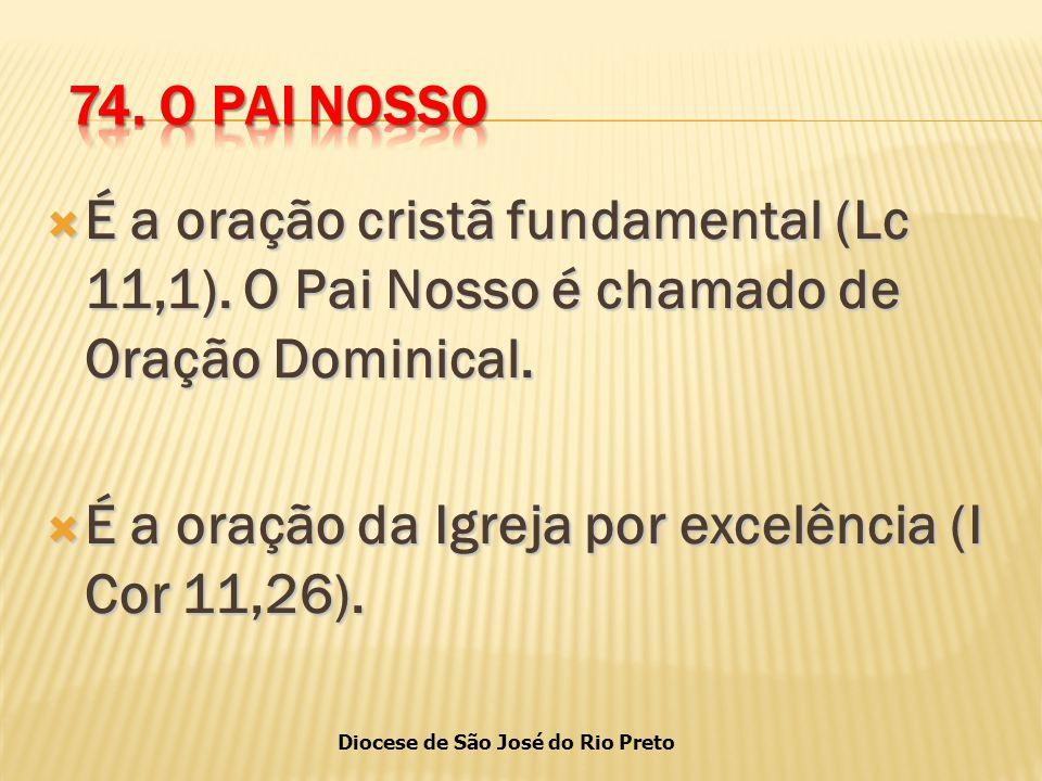 74. O PAI NOSSO É a oração cristã fundamental (Lc 11,1). O Pai Nosso é chamado de Oração Dominical.