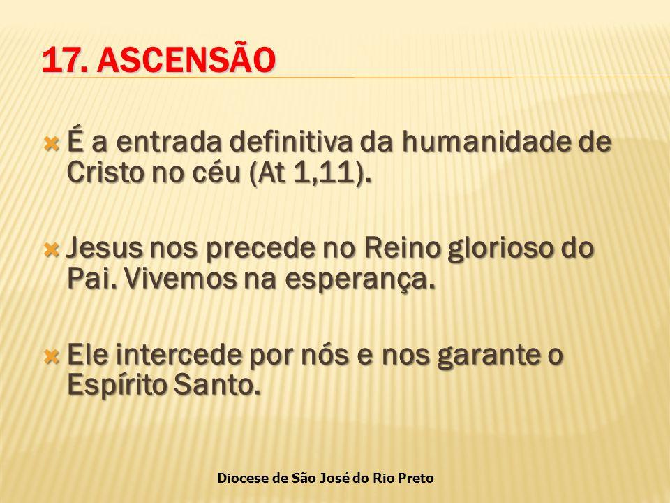 17. ASCENSÃO É a entrada definitiva da humanidade de Cristo no céu (At 1,11). Jesus nos precede no Reino glorioso do Pai. Vivemos na esperança.