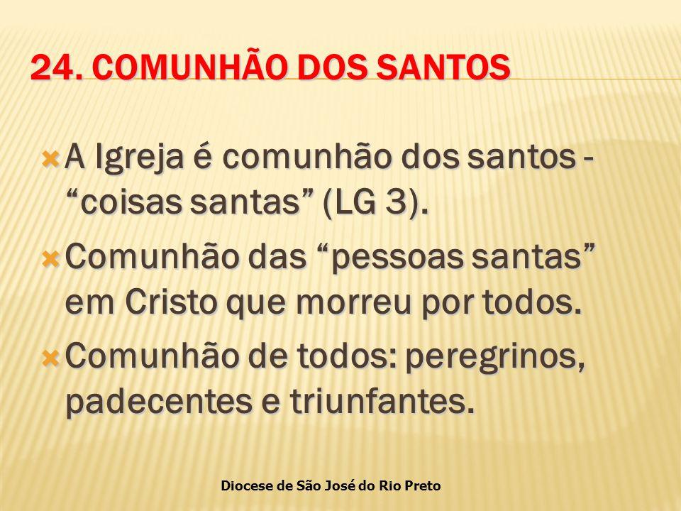 24. COMUNHÃO DOS SANTOS A Igreja é comunhão dos santos - coisas santas (LG 3). Comunhão das pessoas santas em Cristo que morreu por todos.