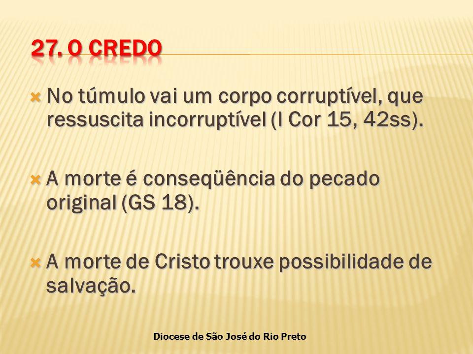 27. O CREDO No túmulo vai um corpo corruptível, que ressuscita incorruptível (I Cor 15, 42ss). A morte é conseqüência do pecado original (GS 18).