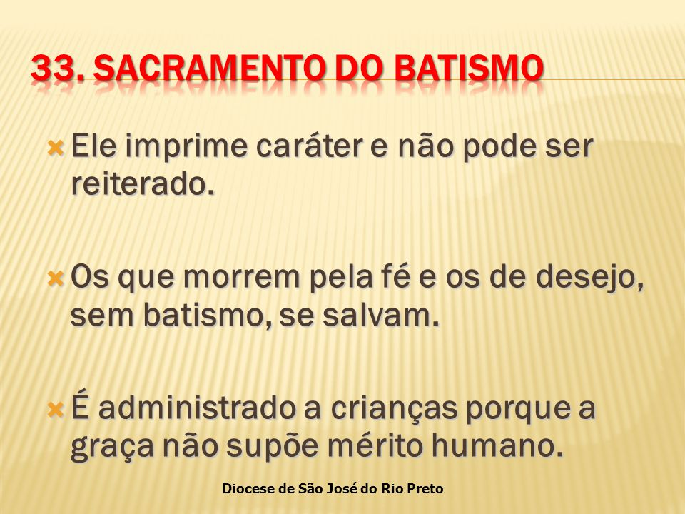 33. SACRAMENTO DO BATISMO Ele imprime caráter e não pode ser reiterado. Os que morrem pela fé e os de desejo, sem batismo, se salvam.