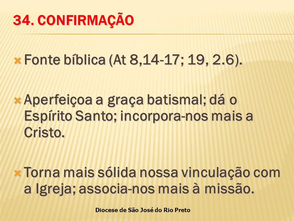 34. CONFIRMAÇÃO Fonte bíblica (At 8,14-17; 19, 2.6). Aperfeiçoa a graça batismal; dá o Espírito Santo; incorpora-nos mais a Cristo.