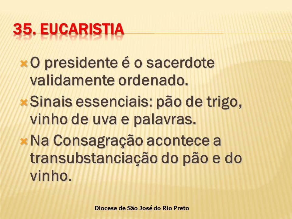 35. EUCARISTIA O presidente é o sacerdote validamente ordenado. Sinais essenciais: pão de trigo, vinho de uva e palavras.