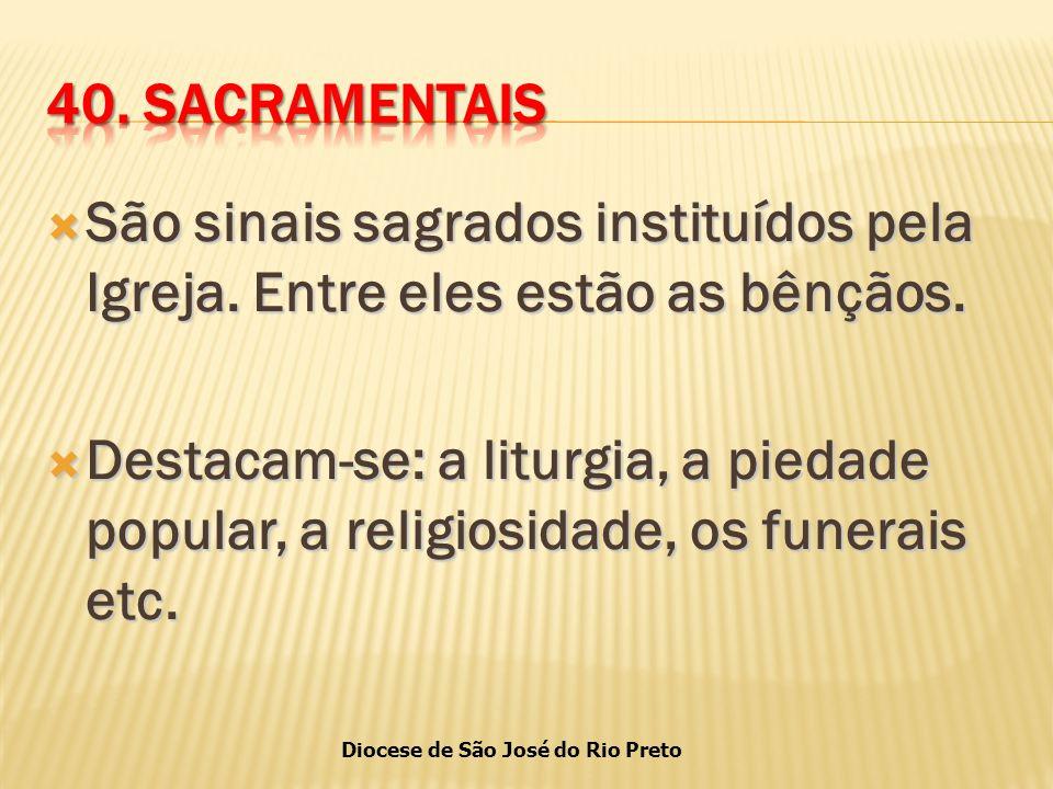 40. SACRAMENTAIS São sinais sagrados instituídos pela Igreja. Entre eles estão as bênçãos.