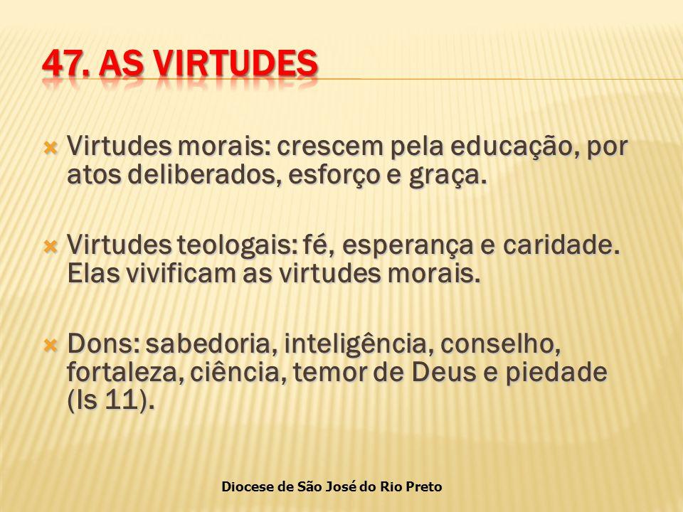 47. AS VIRTUDES Virtudes morais: crescem pela educação, por atos deliberados, esforço e graça.