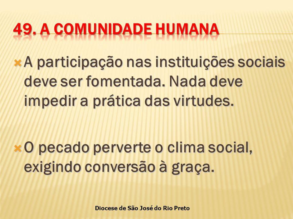 49. A COMUNIDADE HUMANA A participação nas instituições sociais deve ser fomentada. Nada deve impedir a prática das virtudes.
