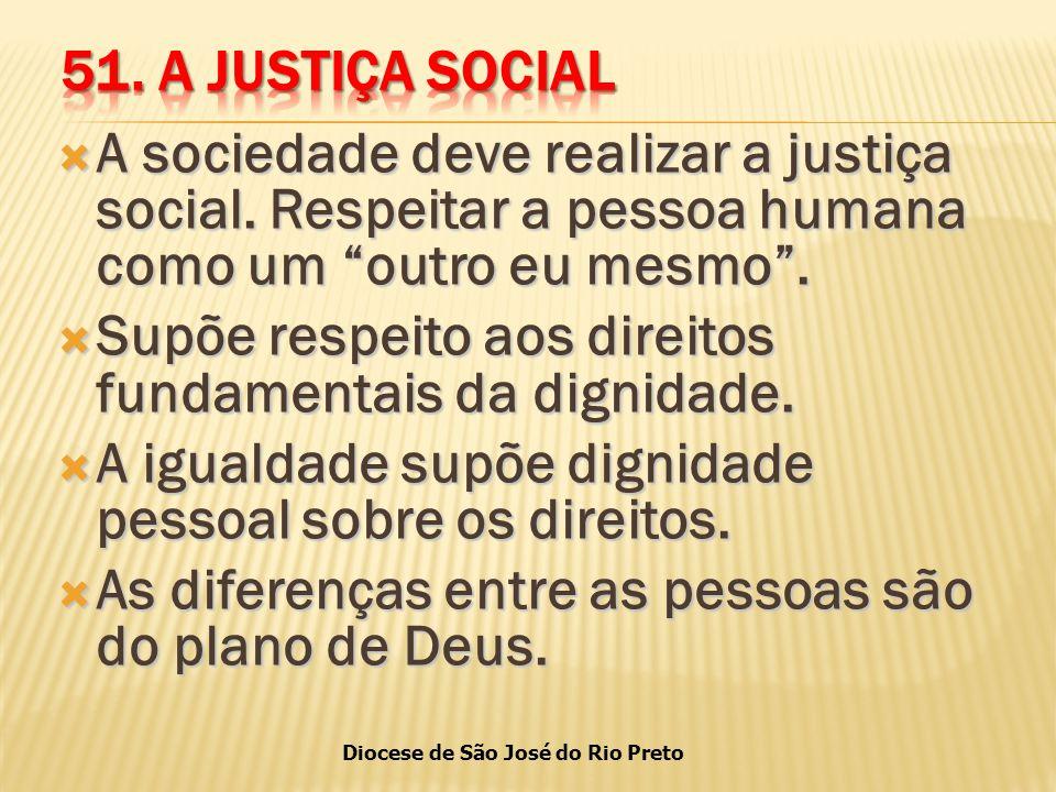 51. A JUSTIÇA SOCIAL A sociedade deve realizar a justiça social. Respeitar a pessoa humana como um outro eu mesmo .