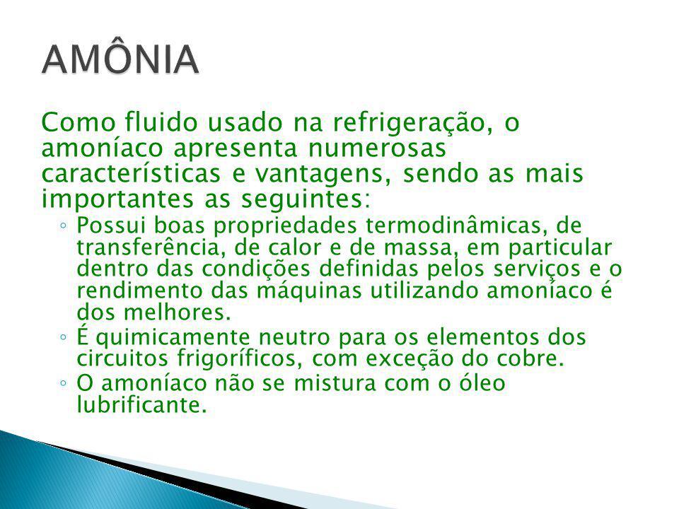 AMÔNIA Como fluido usado na refrigeração, o amoníaco apresenta numerosas características e vantagens, sendo as mais importantes as seguintes: