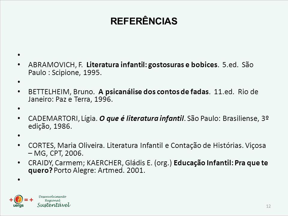 REFERÊNCIAS ABRAMOVICH, F. Literatura infantil: gostosuras e bobices. 5.ed. São Paulo : Scipione, 1995.