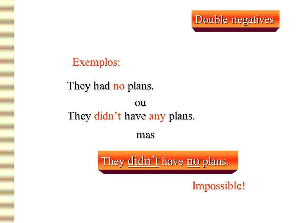 Double negatives Exemplos: They had no plans. ou. They didn't have any plans. mas. They didn't have no plans.