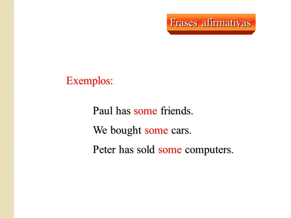 Frases afirmativas Exemplos: Paul has some friends.