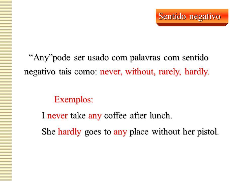 Sentido negativo Any pode ser usado com palavras com sentido negativo tais como: never, without, rarely, hardly.