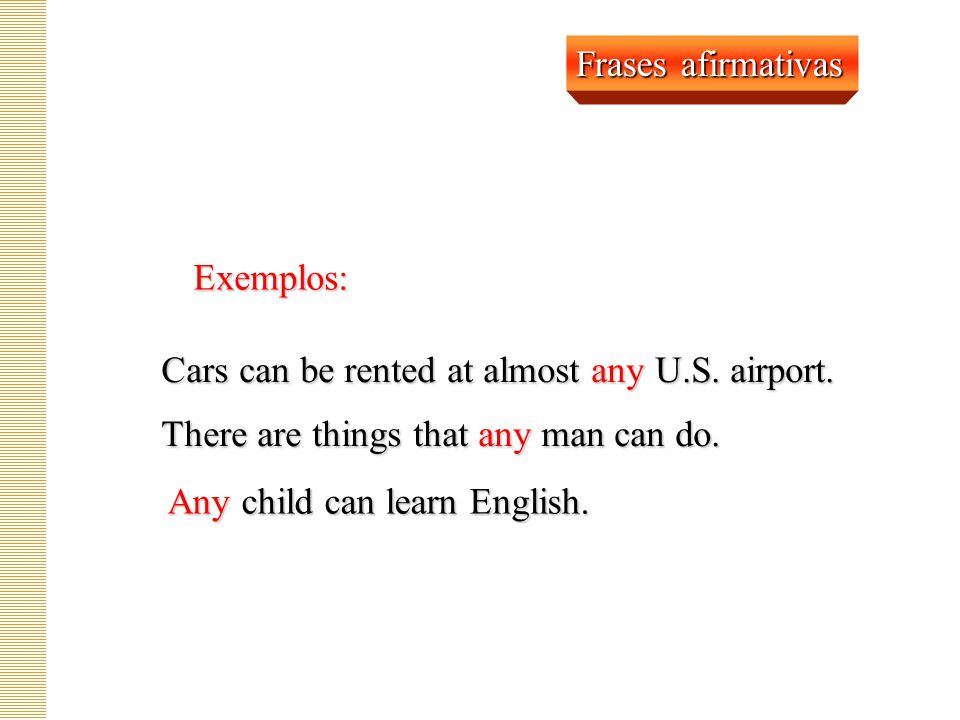 Frases afirmativas Exemplos: Cars can be rented at almost any U.S. airport. There are things that any man can do.