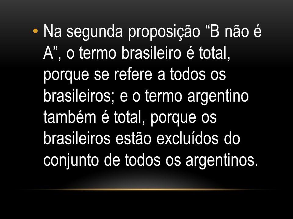 Na segunda proposição B não é A , o termo brasileiro é total, porque se refere a todos os brasileiros; e o termo argentino também é total, porque os brasileiros estão excluídos do conjunto de todos os argentinos.