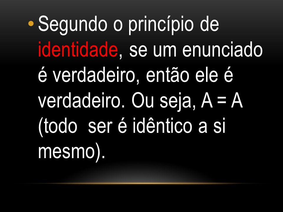 Segundo o princípio de identidade, se um enunciado é verdadeiro, então ele é verdadeiro.