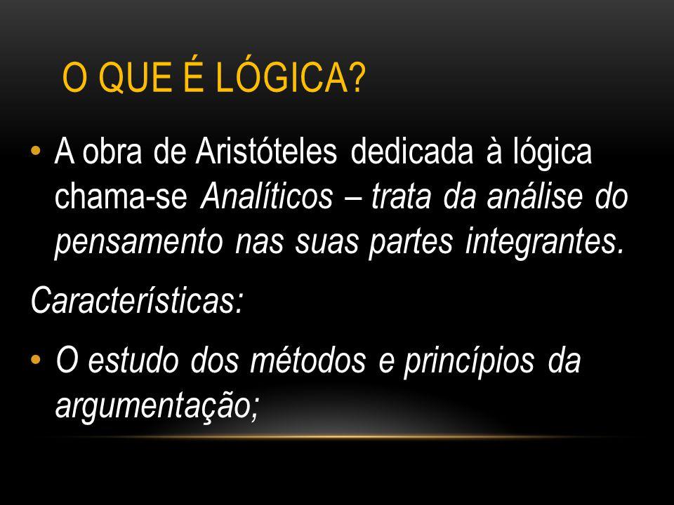 O que é lógica A obra de Aristóteles dedicada à lógica chama-se Analíticos – trata da análise do pensamento nas suas partes integrantes.